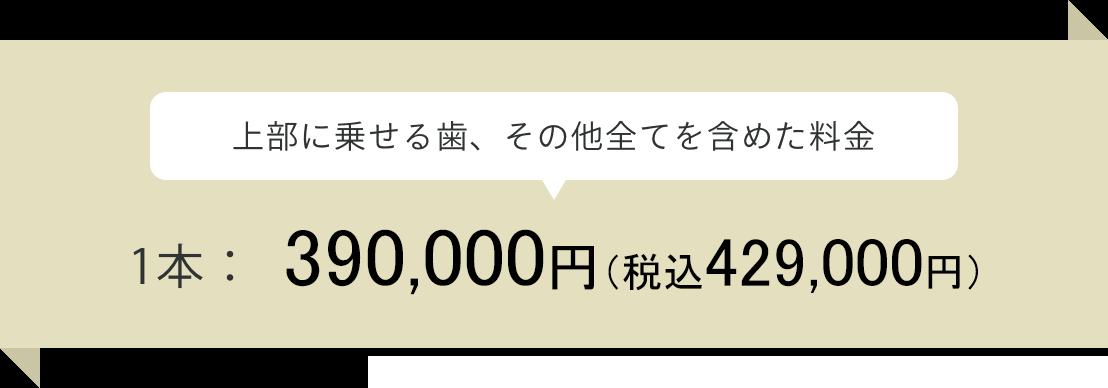 (上部に乗せる歯、その他全てを含めた料金)インプラント 1本:¥390,000(税抜)